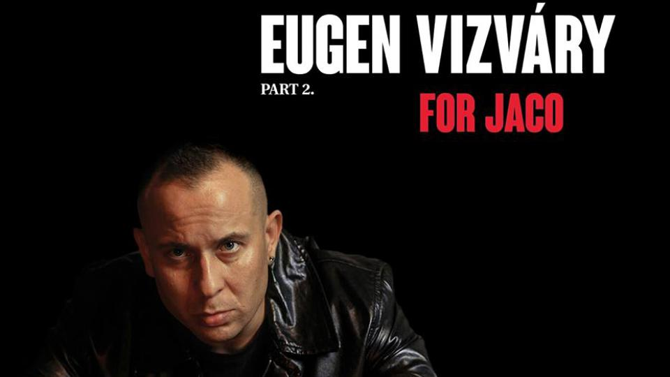 Eugen Vizváry – Part 2: For Jaco